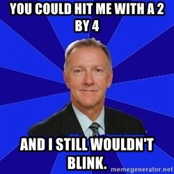 Ron Wilson/Leafs Memes - you could hit me with a 2 by 4 and i still wouldn't blink.