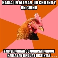 Anti Joke Chicken - habia un aleman, un chileno y un chino y no se podian comunicar porque hablaban lenguas distintas
