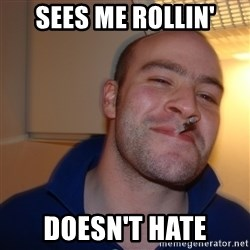 Good Guy Greg - sees me rollin' doesn't hate