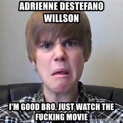 Justin Bieber 213 - Adrienne DeStefano Willson  i'm good bro, just watch the fucking movie