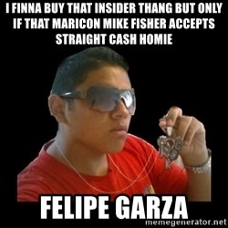 mexicanganster - i finna buy that insider thang but only if that maricon mike fisher accepts straight cash homie felipe garza