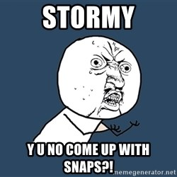 Y U No - stormy y u no come up with snaps?!