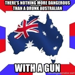 australia - there's nothing more dangerous THAN A DRUNK AUSTRALIAN with a gun