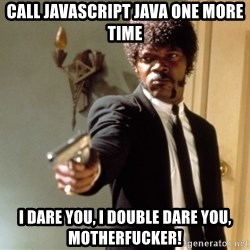 Samuel L Jackson - CALL JAVASCRIPT JAVA ONE MORE TIME I DARE YOU, I DOUBLE DARE YOU, MOTHERFUCKER!