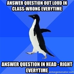 Socially Awkward Penguin - answer question out loud in class-wrong everytime answer question in head - right everytime