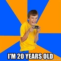 Annoying Gamer Kid -  I'm 20 years old