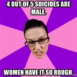 Privilege Denying Feminist - 4 out of 5 suicides are male. Women have it so rough.