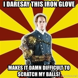 Steampunk Guy - I daresay this iron glove Makes it damn difficult to scratch my balls!