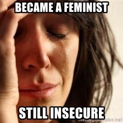 First World Problems - Became a feminist still insecure