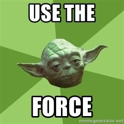 Advice Yoda Gives - USE THE FORCE