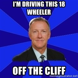 Ron Wilson/Leafs Memes - I'm driving this 18 wheeler off the cliff