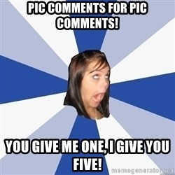 Annoying Facebook Girl - PIC COMMENTS FOR PIC COMMENTS! YOU GIVE ME ONE, I GIVE YOU FIVE!