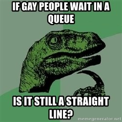 Philosoraptor - if gay people wait in a queue is it still a straight line?