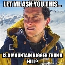 Bear Grylls - Let me ask you this... is a mountain bigger than a hill?