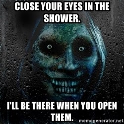 Uninvited house guest - Close Your Eyes in the shower. I'll be there when you open them.