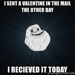 Forever Alone - i sent a valentine in the mail the other day i recieved it today