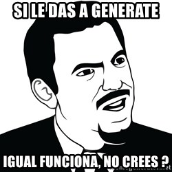 Are you serious face  - si le das a generate igual funciona, no crees ?