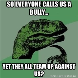 Philosoraptor - So everyone calls us a bully... Yet they all team up against us?