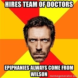 Diagnostic House - hires team of doctors epiphanies always come from wilson