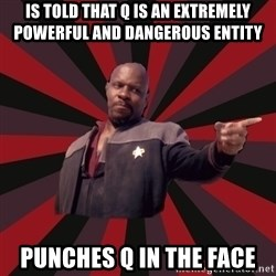 The Sisko - is told that q is an extremely powerful and dangerous entity punches q in the face