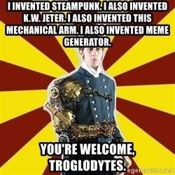 Steampunk Guy - i invented steampunk. i also invented k.w. jeter. I also invented this mechanical arm. I also invented meme generator. you're welcome, troglodytes.