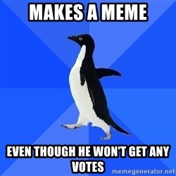 Socially Awkward Penguin - Makes a Meme even though he won't get any votes