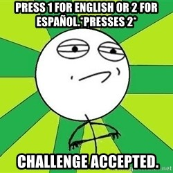 Challenge Accepted 2 - press 1 for english or 2 for español.*PRESSES 2*  challenge accepted.