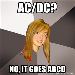 Musically Oblivious 8th Grader - Ac/Dc? No, it goes ABCD