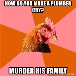 Anti Joke Chicken - how do you make a PLUMBER cry? murder his family