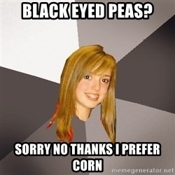 Musically Oblivious 8th Grader - Black Eyed peas? sorry no thanks I prefer corn