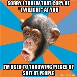 """Stupid Monkey - sorry i threw that copy of """"twilight"""" at you i'm used to throwing pieces of shit at people"""