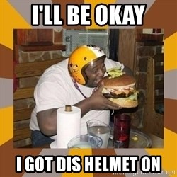 Protein In-Deficient Guy - I'll be okay I got dis helmet on
