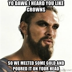 Khal Drogo - yo dawg i heard you like crowns so we melted some gold and poured it on your head