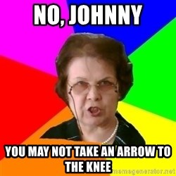 teacher - no, johnny you may not Take an arrow to the knee