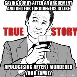 true story - saying sorry after an arguement and beg for forgiveness is like apologising after i murdered your family