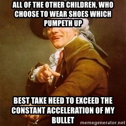 Joseph Ducreux - ALL OF THE OTHER CHILDREN, WHO choose to WEAR SHOES WHICH PUMPETH UP  bEST TAKE HEED TO EXCEED THE CONSTANT ACCELERATION of my bullet