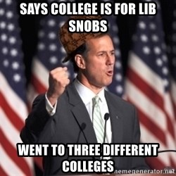 scumbag rick santorum - SAYS COLLEGE IS FOR LIB SNOBS WENT TO THREE DIFFERENT COLLEGES