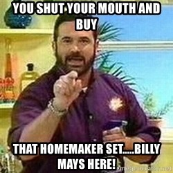 Badass Billy Mays - You shut your mouth and buy that homemaker set.....BILLY MAYS HERE!