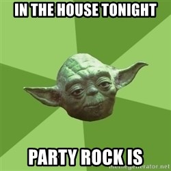 Advice Yoda Gives - In the house tonight Party rock is