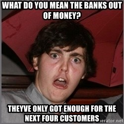 Shocked Dylan - What do you mean the banks out of money? Theyve only got enough for the next four customers