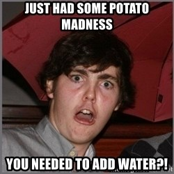 Shocked Dylan - Just had some potato madness you needed to add water?!