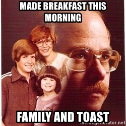 Vengeance Dad - Made breakfast this morning FamiLy and toast