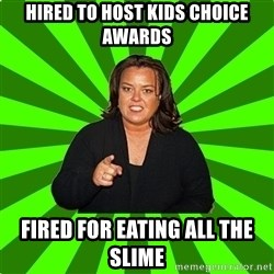 Rosie O' Donnell - hired to host kids choice awards fired for eating all the slime