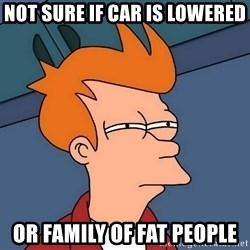 Futurama Fry - Not sure if car is lowered or family of fat people