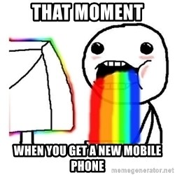 Vomiting Rainbows - That moment When you get a new mobile phone