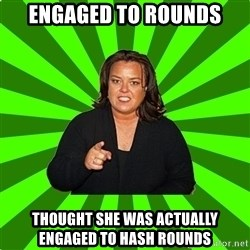 Rosie O' Donnell - engaged to rounds thought she was actually engaged to hash rounds