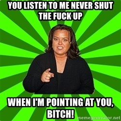 Rosie O' Donnell - you listen to me never shut the fuck up when I'm pointing at you, Bitch!