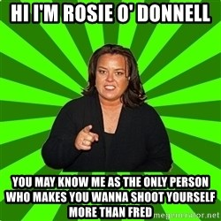 Rosie O' Donnell - hi I'm rosie o' donnell you may know me as the only person who makes you wanna shoot yourself more than fred
