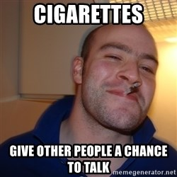 Good Guy Greg - cigarettes give other people a chance to talk