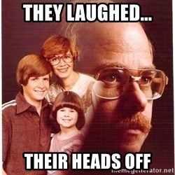 Vengeance Dad - they laughed... their heads off